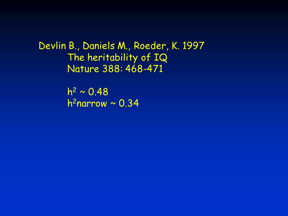 Devlin B., Daniels M., Roeder, K. 1997 The heritability of IQ Nature 388: 468-471 h 2 ~ 0.48 h 2 narrow ~ 0.34