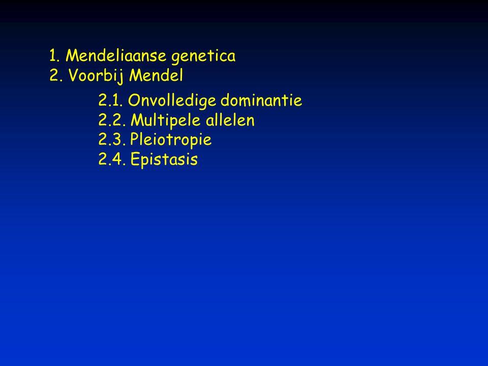 1. Mendeliaanse genetica 2. Voorbij Mendel 2.1. Onvolledige dominantie 2.2. Multipele allelen 2.3. Pleiotropie 2.4. Epistasis