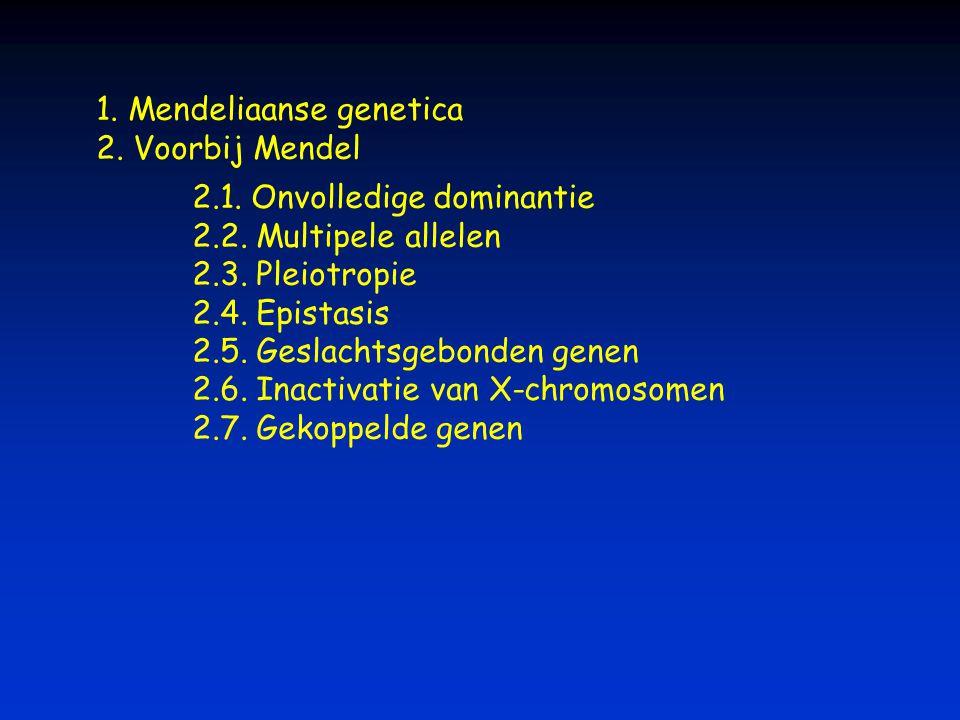 1. Mendeliaanse genetica 2. Voorbij Mendel 2.1. Onvolledige dominantie 2.2. Multipele allelen 2.3. Pleiotropie 2.4. Epistasis 2.5. Geslachtsgebonden g
