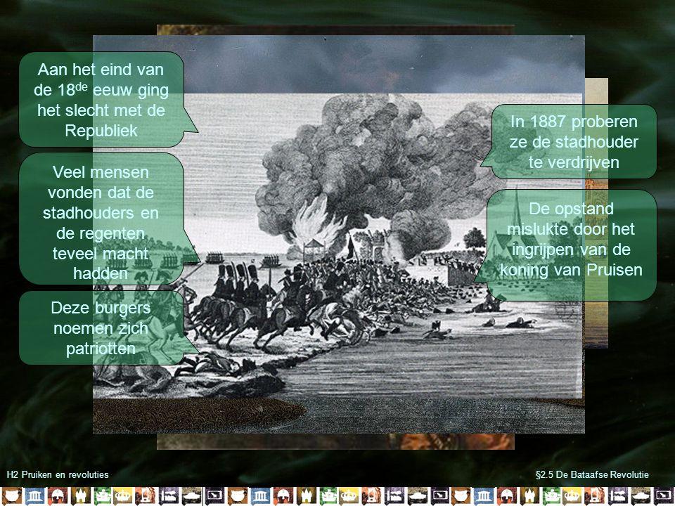 H2 Pruiken en revoluties§2.5 De Bataafse Revolutie Aan het eind van de 18 de eeuw ging het slecht met de Republiek Veel mensen vonden dat de stadhouders en de regenten teveel macht hadden Deze burgers noemen zich patriotten In 1887 proberen ze de stadhouder te verdrijven De opstand mislukte door het ingrijpen van de koning van Pruisen