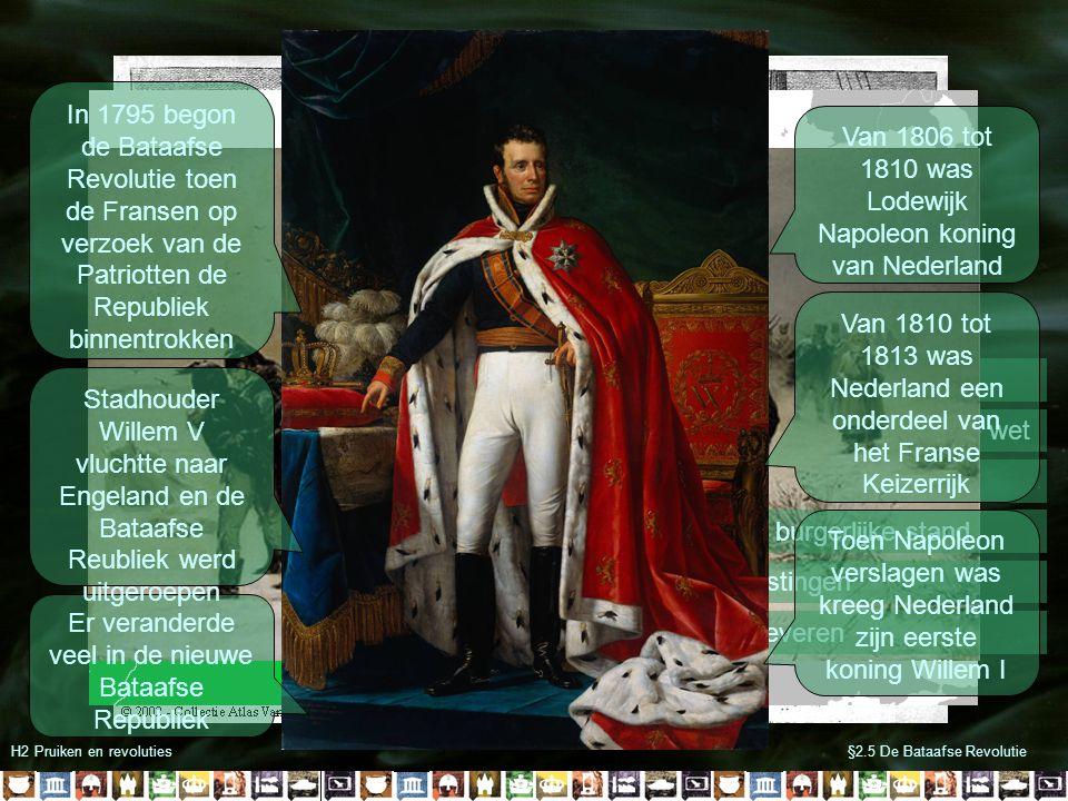 H2 Pruiken en revoluties§2.5 De Bataafse Revolutie -Privileges verdwenen -Iedereen werd gelijk voor de wet -Census kiesrecht -Oprichting burgerlijke stand -Hoge belastingen -Soldaten leveren Er veranderde veel in de nieuwe Bataafse Republiek Stadhouder Willem V vluchtte naar Engeland en de Bataafse Reubliek werd uitgeroepen In 1795 begon de Bataafse Revolutie toen de Fransen op verzoek van de Patriotten de Republiek binnentrokken Van 1806 tot 1810 was Lodewijk Napoleon koning van Nederland Van 1810 tot 1813 was Nederland een onderdeel van het Franse Keizerrijk Toen Napoleon verslagen was kreeg Nederland zijn eerste koning Willem I