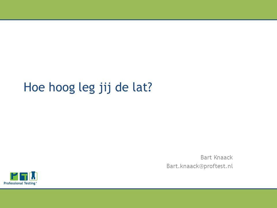 Hoe hoog leg jij de lat? Bart Knaack Bart.knaack@proftest.nl