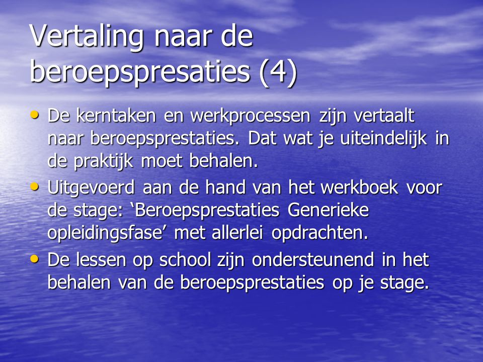 Vertaling naar de beroepspresaties (4) De kerntaken en werkprocessen zijn vertaalt naar beroepsprestaties. Dat wat je uiteindelijk in de praktijk moet