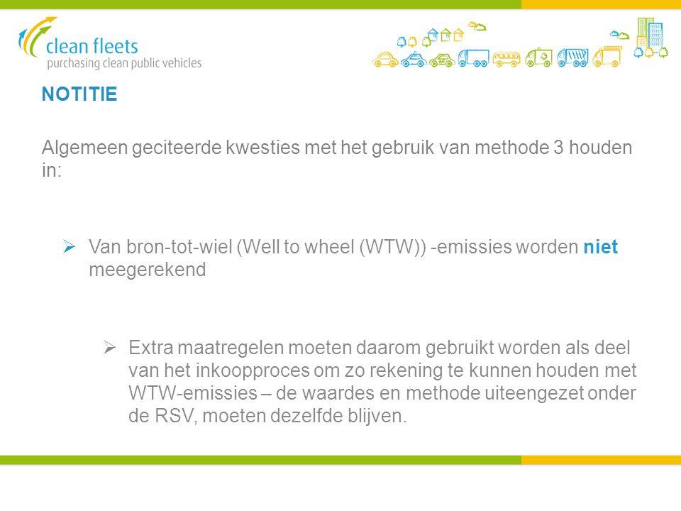 NOTITIE Algemeen geciteerde kwesties met het gebruik van methode 3 houden in:  Van bron-tot-wiel (Well to wheel (WTW)) -emissies worden niet meegerekend  Extra maatregelen moeten daarom gebruikt worden als deel van het inkoopproces om zo rekening te kunnen houden met WTW-emissies – de waardes en methode uiteengezet onder de RSV, moeten dezelfde blijven.
