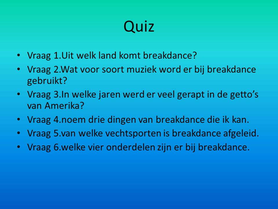Quiz Vraag 1.Uit welk land komt breakdance? Vraag 2.Wat voor soort muziek word er bij breakdance gebruikt? Vraag 3.In welke jaren werd er veel gerapt