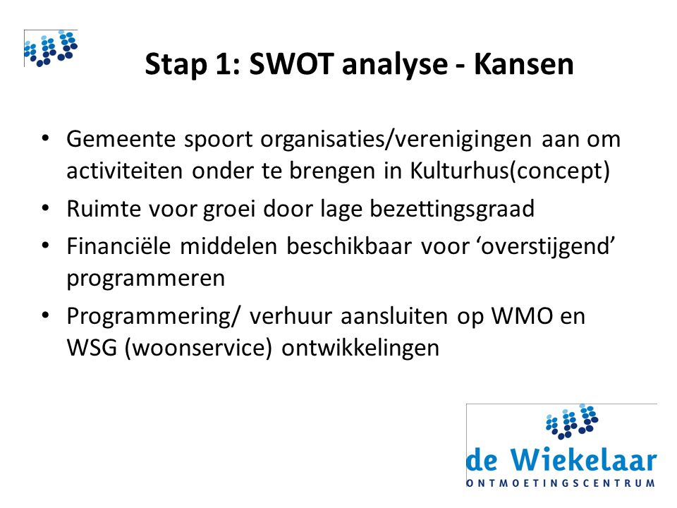 Stap 1: SWOT analyse - Kansen Gemeente spoort organisaties/verenigingen aan om activiteiten onder te brengen in Kulturhus(concept) Ruimte voor groei door lage bezettingsgraad Financiële middelen beschikbaar voor 'overstijgend' programmeren Programmering/ verhuur aansluiten op WMO en WSG (woonservice) ontwikkelingen