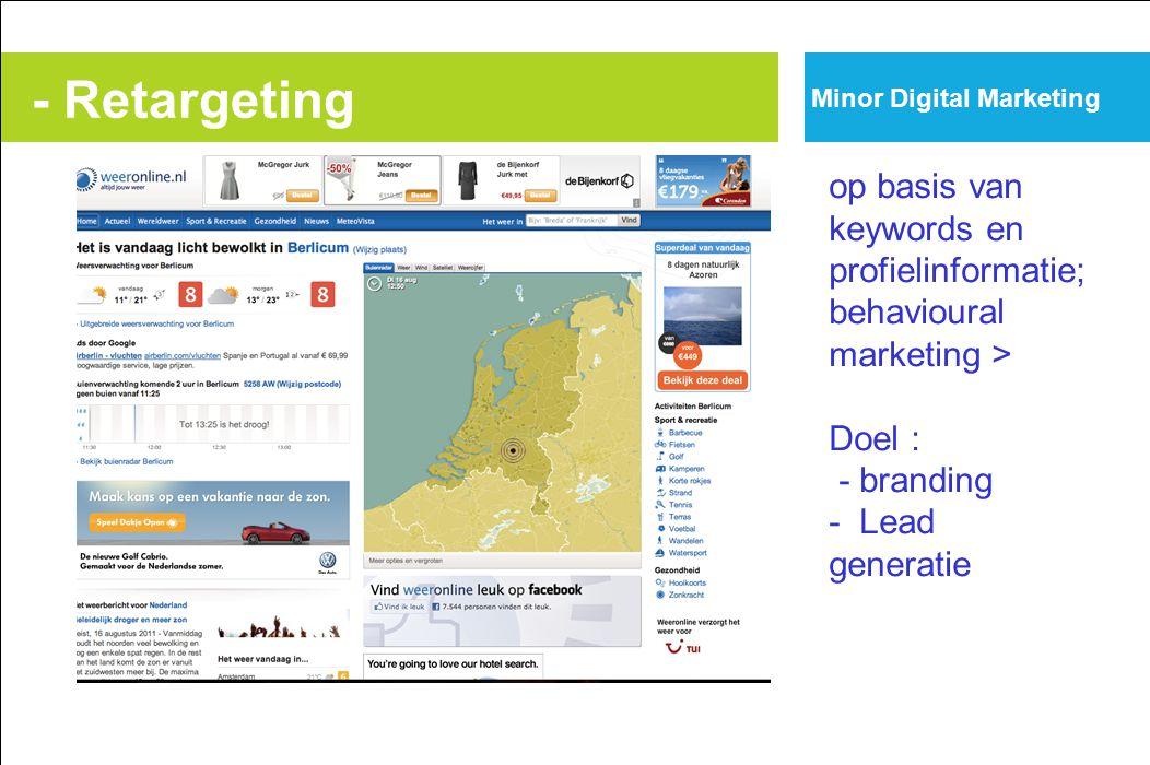 - Retargeting op basis van keywords en profielinformatie; behavioural marketing > Doel : - branding - Lead generatie Minor Digital Marketing