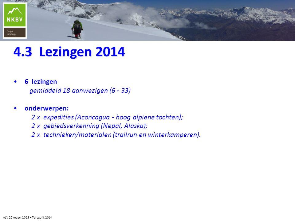 4.3 Lezingen 2014 ALV 22 maart 2015 – Terugblik 2014 6 lezingen gemiddeld 18 aanwezigen (6 - 33) onderwerpen: 2 x expedities (Aconcagua - hoog alpiene