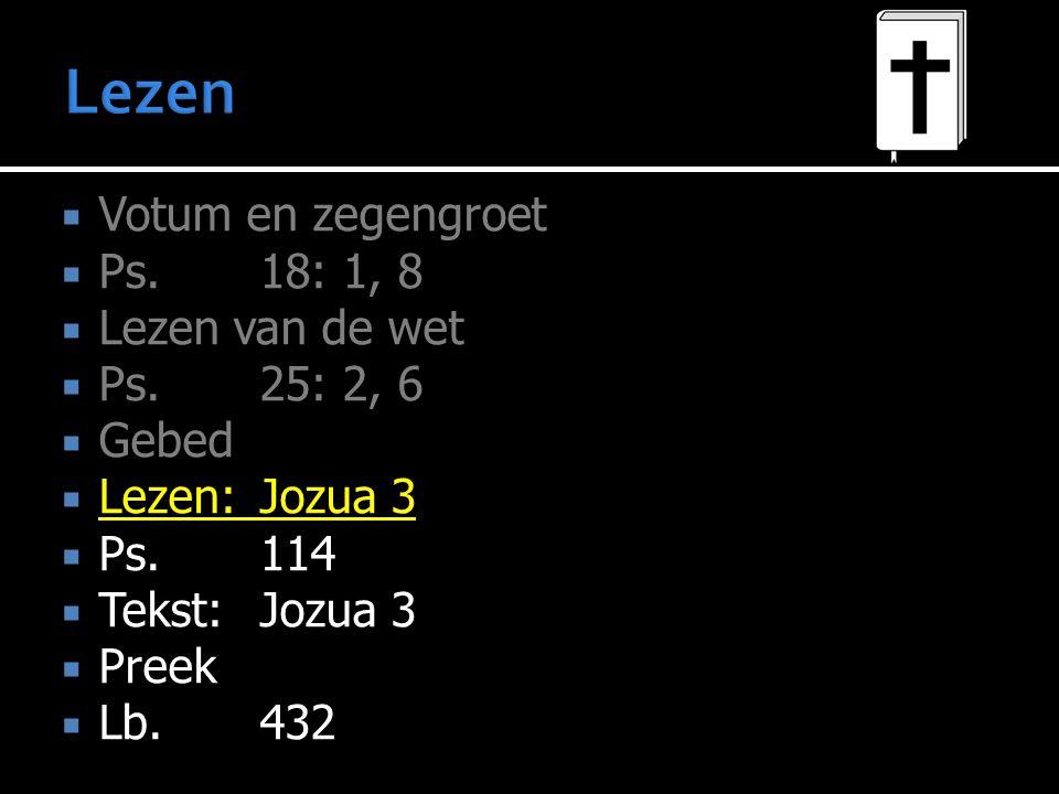  Votum en zegengroet  Ps.18: 1, 8  Lezen van de wet  Ps.25: 2, 6  Gebed  Lezen:Jozua 3  Ps.114  Tekst:Jozua 3  Preek  Lb.432
