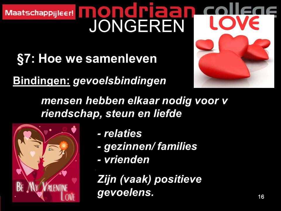 16 JONGEREN §7: Hoe we samenleven Bindingen: gevoelsbindingen mensen hebben elkaar nodig voor v riendschap, steun en liefde - relaties - gezinnen/ families - vrienden Zijn (vaak) positieve gevoelens.