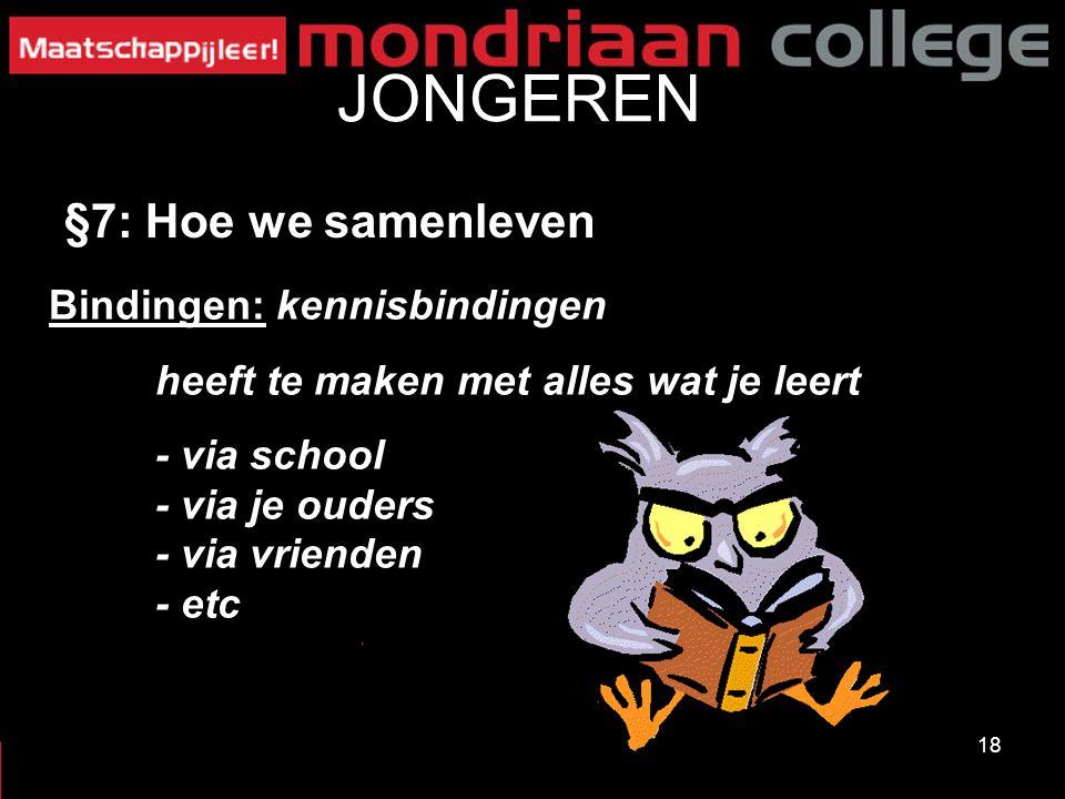 18 JONGEREN §7: Hoe we samenleven Bindingen: kennisbindingen heeft te maken met alles wat je leert - via school - via je ouders - via vrienden - etc