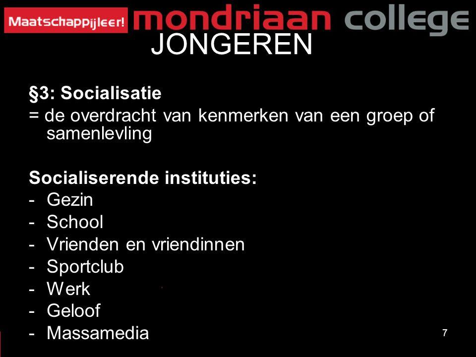 7 JONGEREN §3: Socialisatie = de overdracht van kenmerken van een groep of samenlevling Socialiserende instituties: -Gezin -School -Vrienden en vriendinnen -Sportclub -Werk -Geloof -Massamedia
