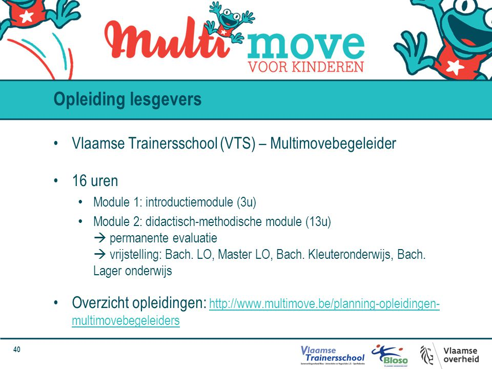 40 Opleiding lesgevers Vlaamse Trainersschool (VTS) – Multimovebegeleider 16 uren Module 1: introductiemodule (3u) Module 2: didactisch-methodische module (13u)  permanente evaluatie  vrijstelling: Bach.