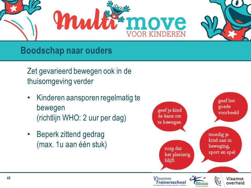 48 Boodschap naar ouders Zet gevarieerd bewegen ook in de thuisomgeving verder Kinderen aansporen regelmatig te bewegen (richtlijn WHO: 2 uur per dag)