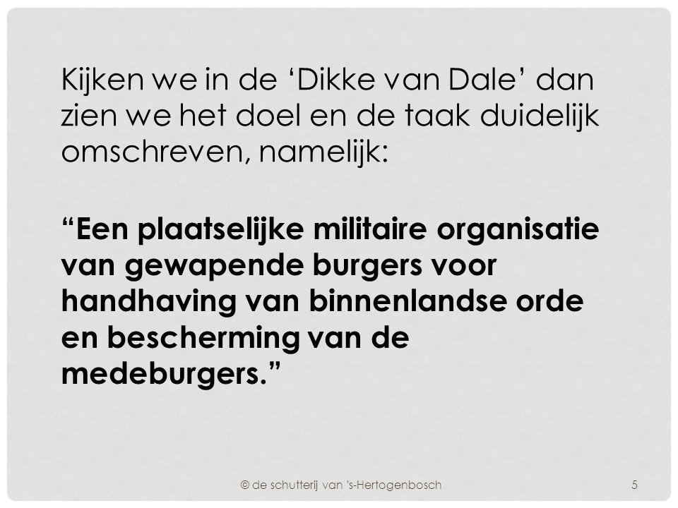 Kijken we in de 'Dikke van Dale' dan zien we het doel en de taak duidelijk omschreven, namelijk: Een plaatselijke militaire organisatie van gewapende burgers voor handhaving van binnenlandse orde en bescherming van de medeburgers. © de schutterij van s-Hertogenbosch5