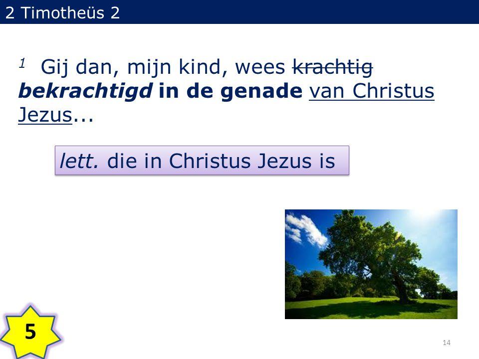 2 Timotheüs 2 1 Gij dan, mijn kind, wees krachtig bekrachtigd in de genade van Christus Jezus... 5 lett. die in Christus Jezus is 14