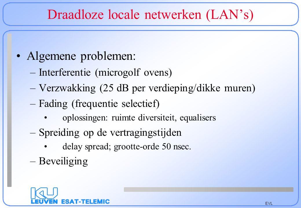 EVL Draadloze locale netwerken Vergelijking (Raf De Cock & Eddy Coussement) 2 DS-SS systemen: WaveLAN en ARLAN 2 FH-SS systemen: RangeLAN en BreezeNET Afstand: ongeveer 1 km in de vrije ruimte Interferentie testen met de microgolfoven –FH slecht; DS beter –5 cm van de oven: - 30.0% –20 cm van de oven: -32.0% –één boven de oven en één op 300 cm van de oven: -77.3%