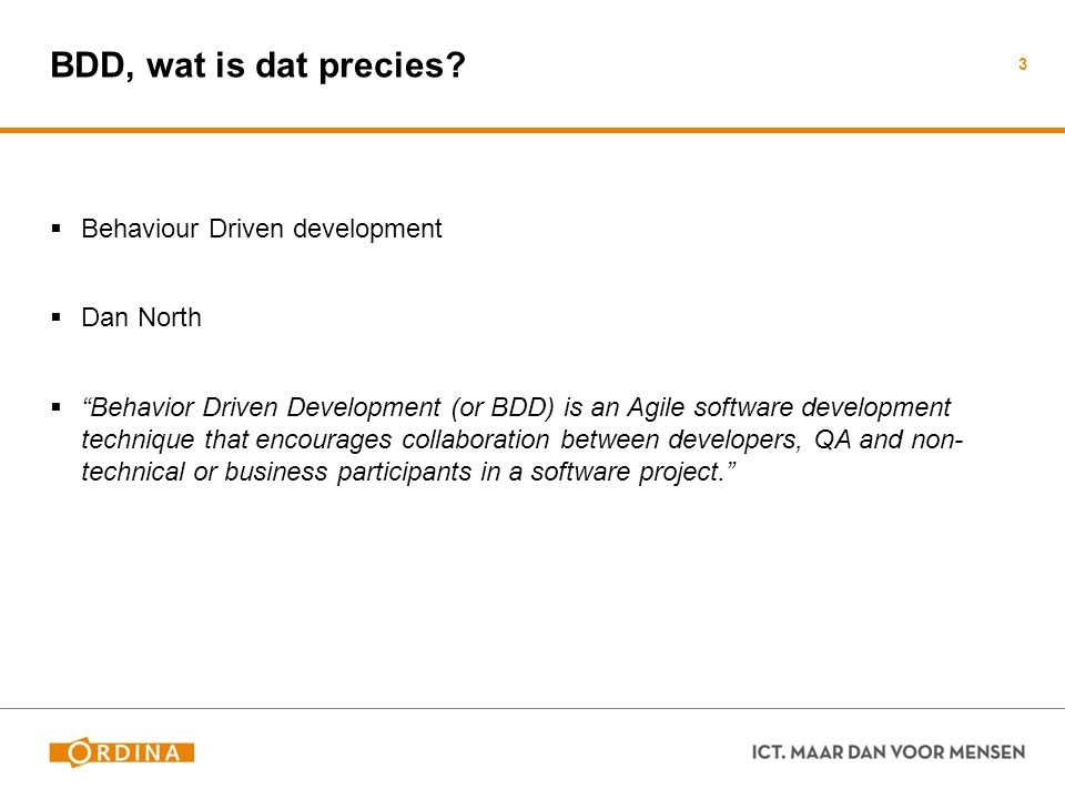 "BDD, wat is dat precies?  Behaviour Driven development  Dan North  ""Behavior Driven Development (or BDD) is an Agile software development technique"