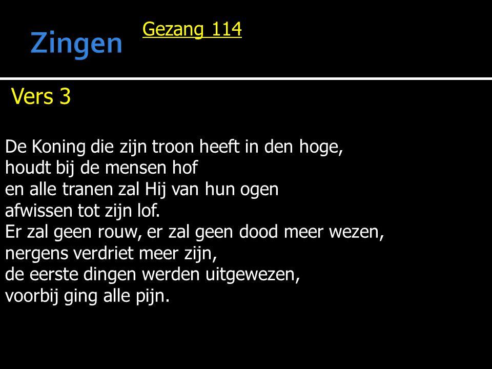 Gezang 114 Vers 3 De Koning die zijn troon heeft in den hoge, houdt bij de mensen hof en alle tranen zal Hij van hun ogen afwissen tot zijn lof.