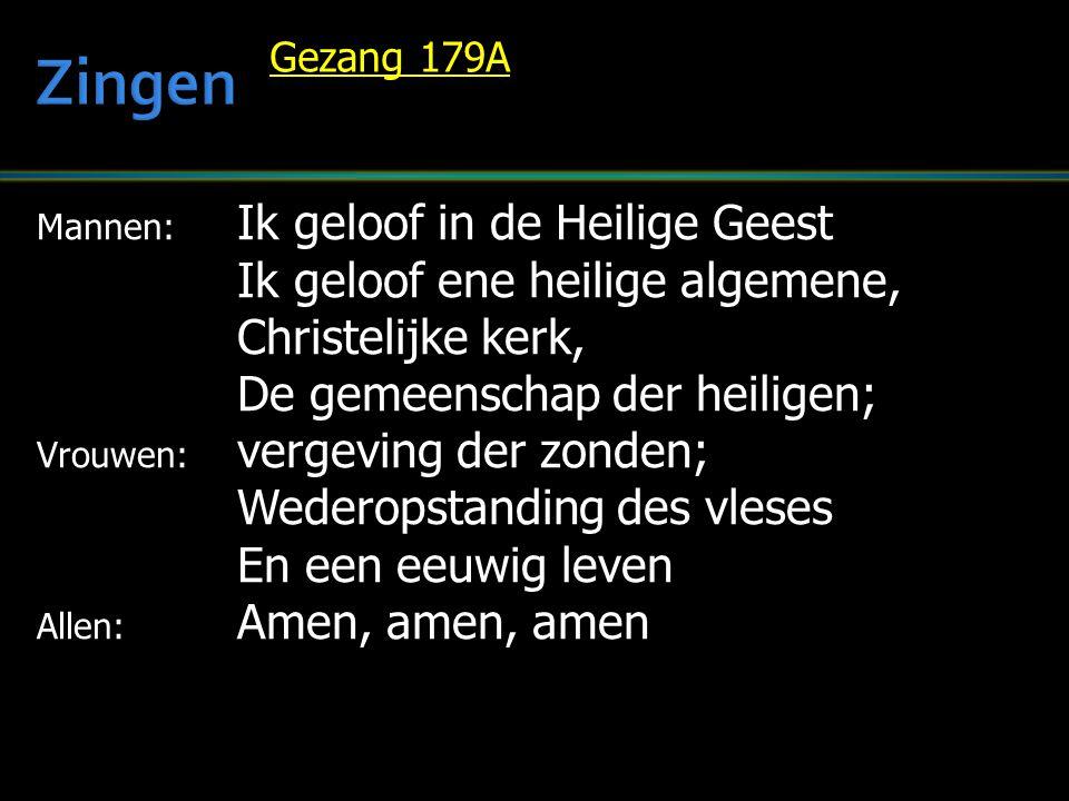 Mannen: Ik geloof in de Heilige Geest Ik geloof ene heilige algemene, Christelijke kerk, De gemeenschap der heiligen; Vrouwen: vergeving der zonden; Wederopstanding des vleses En een eeuwig leven Allen: Amen, amen, amen Gezang 179A