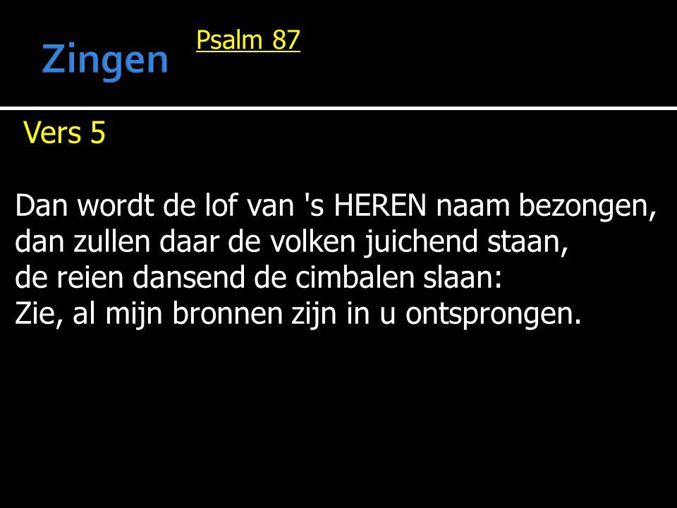 Psalm 87 Vers 5 Dan wordt de lof van s HEREN naam bezongen, dan zullen daar de volken juichend staan, de reien dansend de cimbalen slaan: Zie, al mijn bronnen zijn in u ontsprongen.