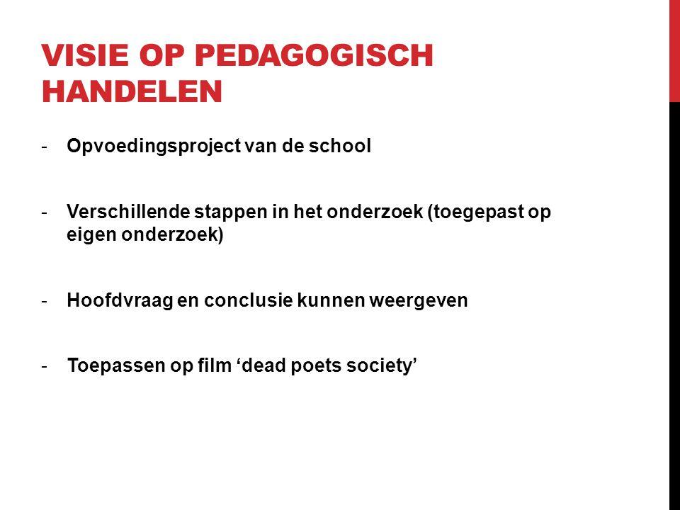 VISIE OP PEDAGOGISCH HANDELEN -Opvoedingsproject van de school -Verschillende stappen in het onderzoek (toegepast op eigen onderzoek) -Hoofdvraag en conclusie kunnen weergeven -Toepassen op film 'dead poets society'