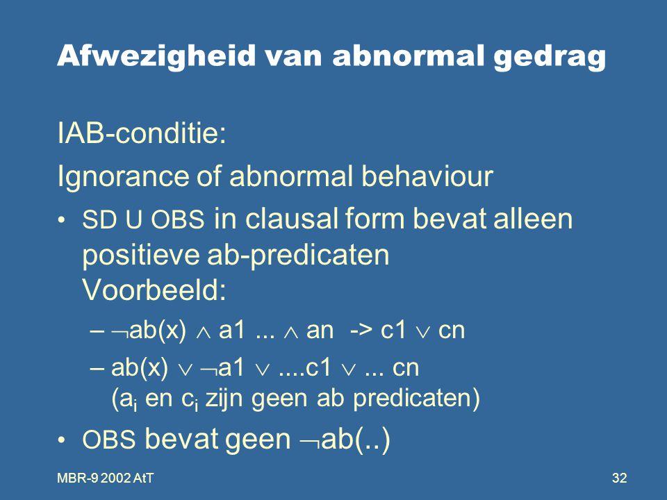 MBR-9 2002 AtT32 Afwezigheid van abnormal gedrag IAB-conditie: Ignorance of abnormal behaviour SD U OBS in clausal form bevat alleen positieve ab-predicaten Voorbeeld: –  ab(x)  a1...