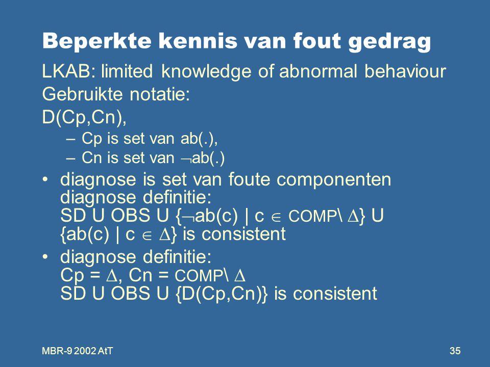 MBR-9 2002 AtT35 Beperkte kennis van fout gedrag LKAB: limited knowledge of abnormal behaviour Gebruikte notatie: D(Cp,Cn), –Cp is set van ab(.), –Cn is set van  ab(.) diagnose is set van foute componenten diagnose definitie: SD U OBS U {  ab(c) | c  COMP \  } U {ab(c) | c   } is consistent diagnose definitie: Cp = , Cn = COMP \  SD U OBS U {D(Cp,Cn)} is consistent