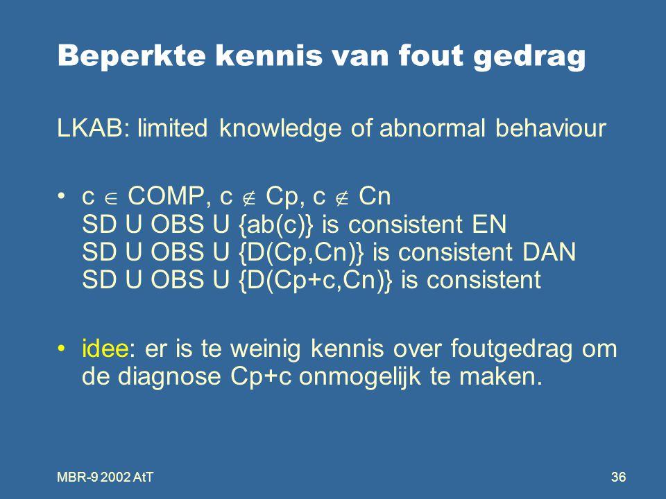 MBR-9 2002 AtT36 Beperkte kennis van fout gedrag LKAB: limited knowledge of abnormal behaviour c  COMP, c  Cp, c  Cn SD U OBS U {ab(c)} is consistent EN SD U OBS U {D(Cp,Cn)} is consistent DAN SD U OBS U {D(Cp+c,Cn)} is consistent idee: er is te weinig kennis over foutgedrag om de diagnose Cp+c onmogelijk te maken.