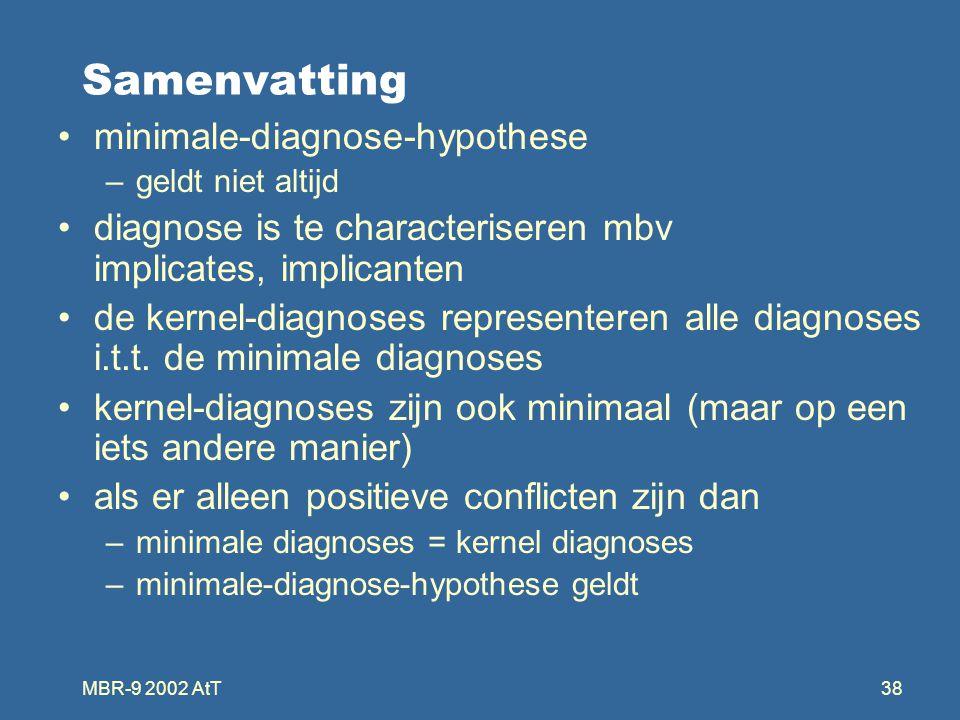 MBR-9 2002 AtT38 Samenvatting minimale-diagnose-hypothese –geldt niet altijd diagnose is te characteriseren mbv implicates, implicanten de kernel-diagnoses representeren alle diagnoses i.t.t.