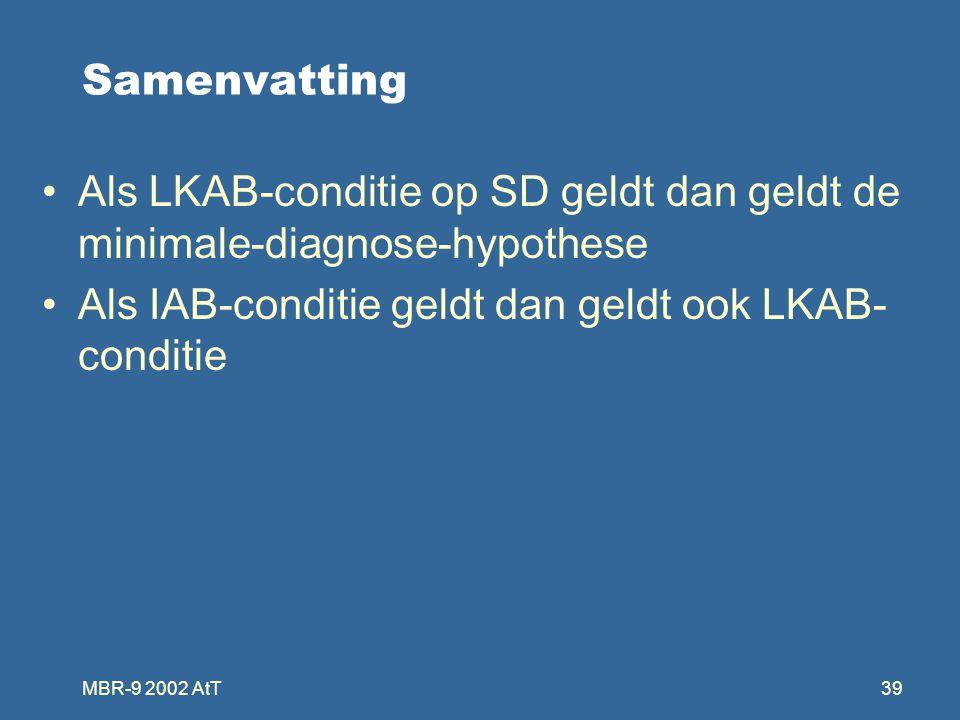 MBR-9 2002 AtT39 Samenvatting Als LKAB-conditie op SD geldt dan geldt de minimale-diagnose-hypothese Als IAB-conditie geldt dan geldt ook LKAB- conditie