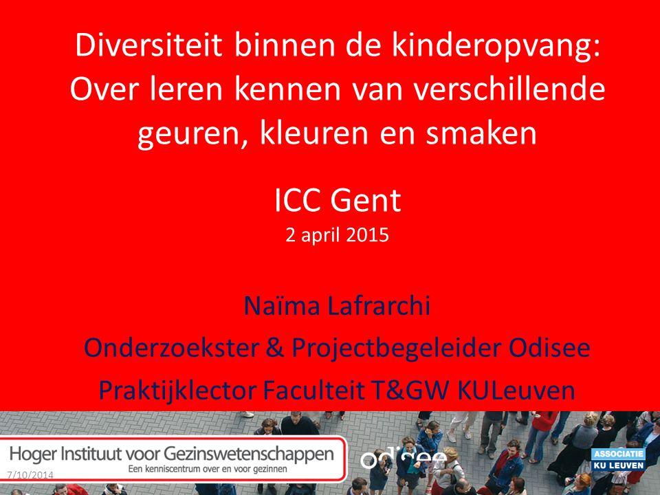 Diversiteit binnen de kinderopvang: Over leren kennen van verschillende geuren, kleuren en smaken ICC Gent 2 april 2015 Naïma Lafrarchi Onderzoekster & Projectbegeleider Odisee Praktijklector Faculteit T&GW KULeuven 7/10/2014 1