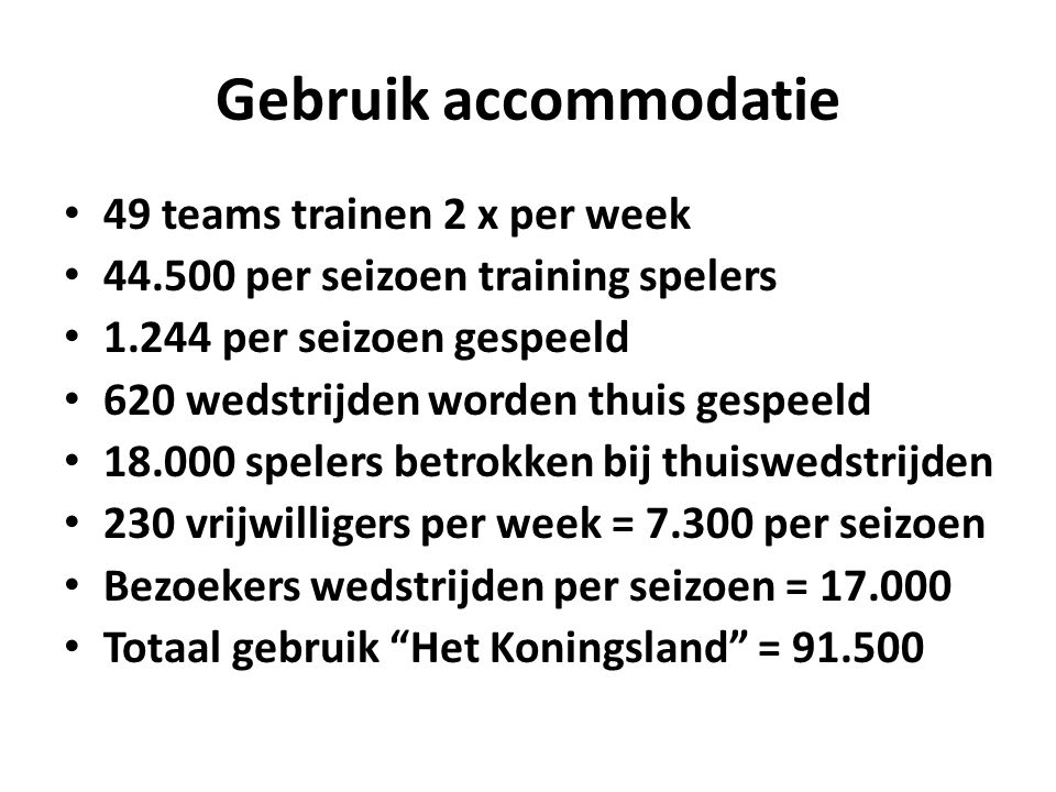 Gebruik accommodatie 49 teams trainen 2 x per week 44.500 per seizoen training spelers 1.244 per seizoen gespeeld 620 wedstrijden worden thuis gespeeld 18.000 spelers betrokken bij thuiswedstrijden 230 vrijwilligers per week = 7.300 per seizoen Bezoekers wedstrijden per seizoen = 17.000 Totaal gebruik Het Koningsland = 91.500