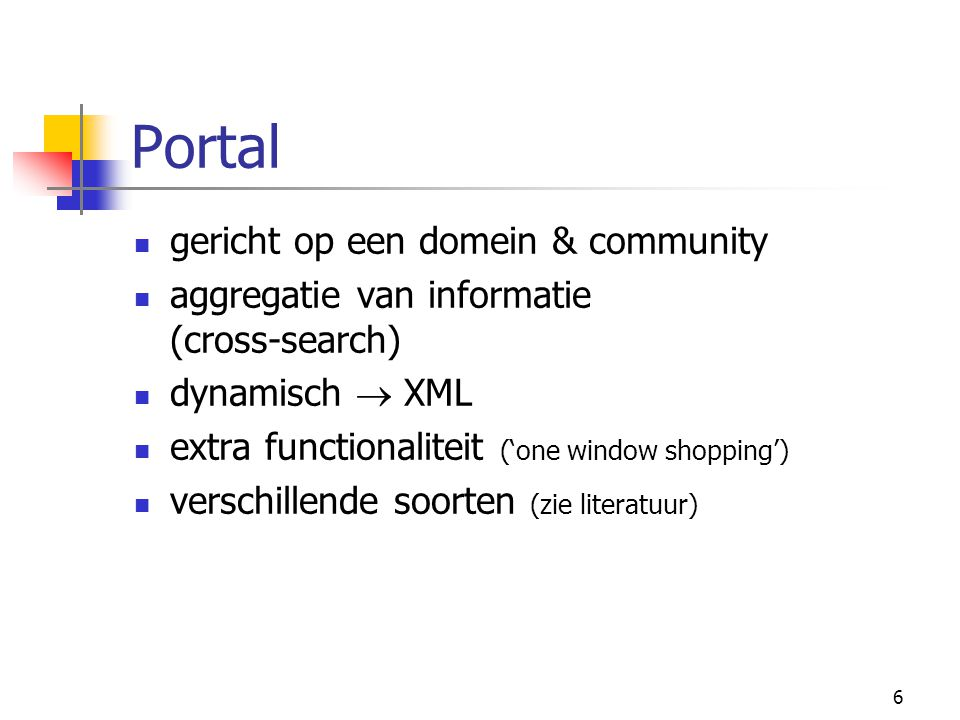 6 Portal gericht op een domein & community aggregatie van informatie (cross-search) dynamisch  XML extra functionaliteit ('one window shopping') verschillende soorten (zie literatuur)