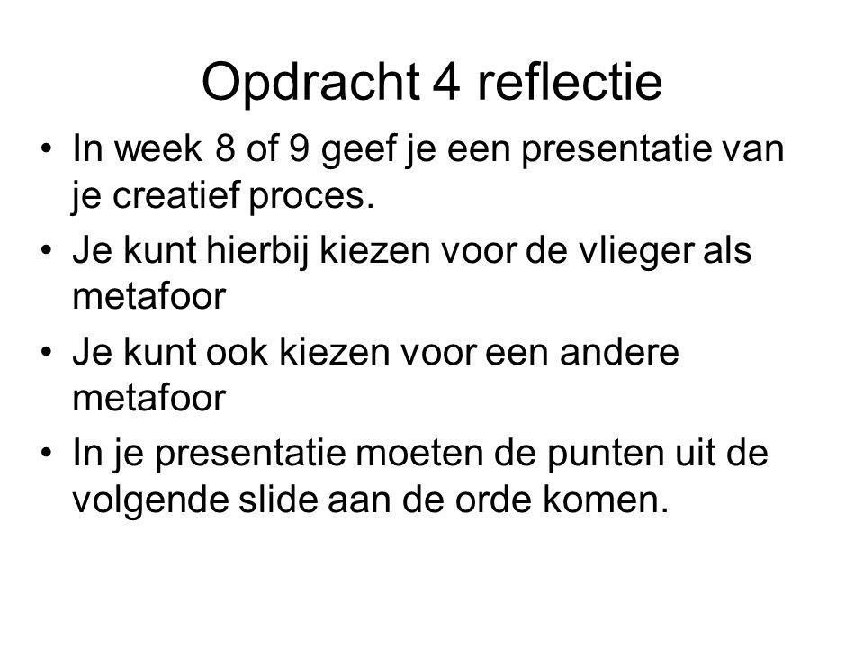 Opdracht 4 reflectie In week 8 of 9 geef je een presentatie van je creatief proces. Je kunt hierbij kiezen voor de vlieger als metafoor Je kunt ook ki