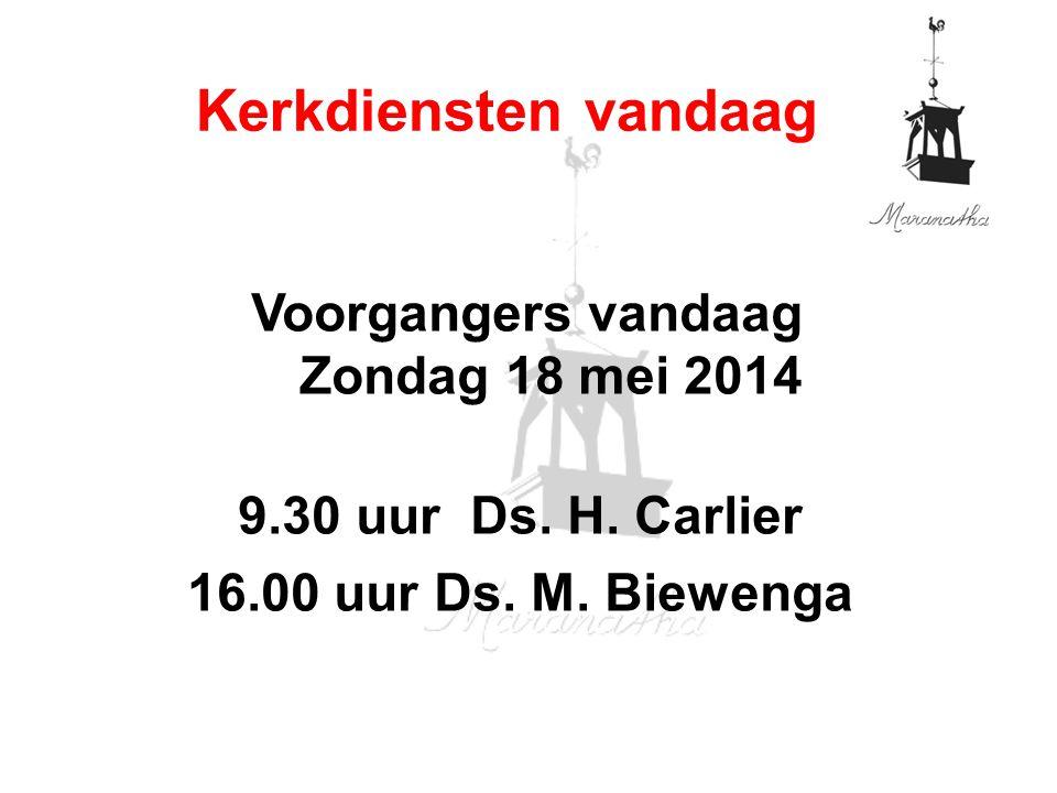 Voorgangers vandaag Zondag 18 mei 2014 9.30 uur Ds. H. Carlier 16.00 uur Ds. M. Biewenga Kerkdiensten vandaag