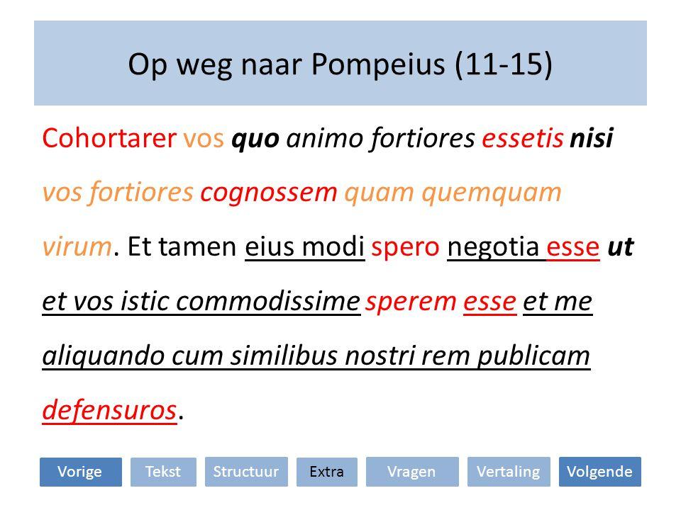 Op weg naar Pompeius (11-15) Cohortarer vos quo animo fortiores essetis nisi vos fortiores cognossem quam quemquam virum. Et tamen eius modi spero neg