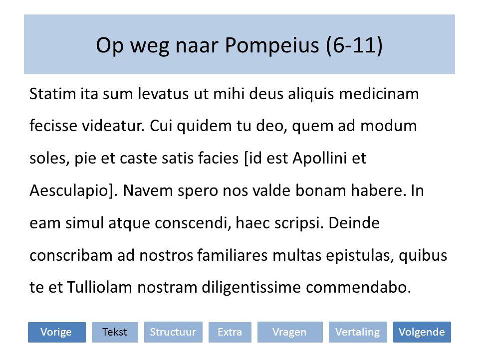 Op weg naar Pompeius (6-11) Statim ita sum levatus ut mihi deus aliquis medicinam fecisse videatur.