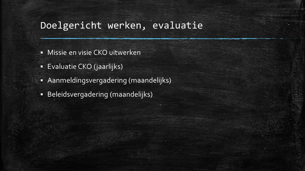 Doelgericht werken, evaluatie  Missie en visie CKO uitwerken  Evaluatie CKO (jaarlijks)  Aanmeldingsvergadering (maandelijks)  Beleidsvergadering