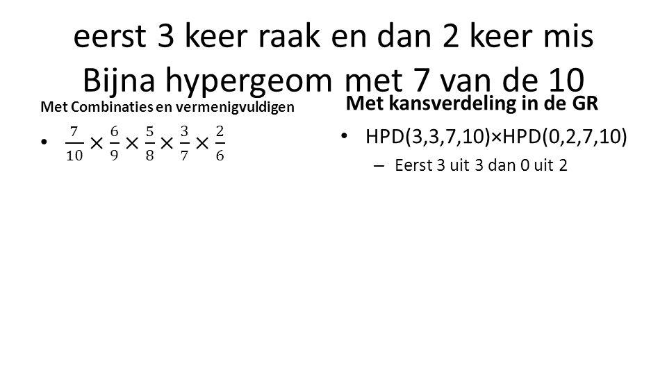 eerst 3 keer raak en dan 2 keer mis Bijna hypergeom met 7 van de 10 Met Combinaties en vermenigvuldigen Met kansverdeling in de GR HPD(3,3,7,10)×HPD(0,2,7,10) – Eerst 3 uit 3 dan 0 uit 2