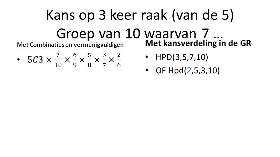 Kans op 3 keer raak (van de 5) Groep van 10 waarvan 7 … Met Combinaties en vermenigvuldigen Met kansverdeling in de GR HPD(3,5,7,10) OF Hpd(2,5,3,10)