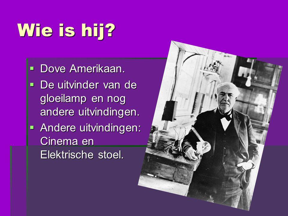 Wie is hij?  Dove Amerikaan.  De uitvinder van de gloeilamp en nog andere uitvindingen.  Andere uitvindingen: Cinema en Elektrische stoel.