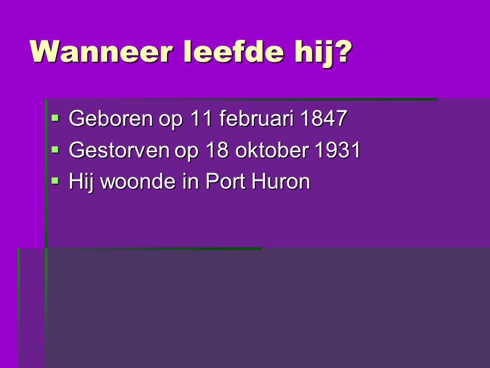 Wanneer leefde hij?  Geboren op 11 februari 1847  Gestorven op 18 oktober 1931  Hij woonde in Port Huron