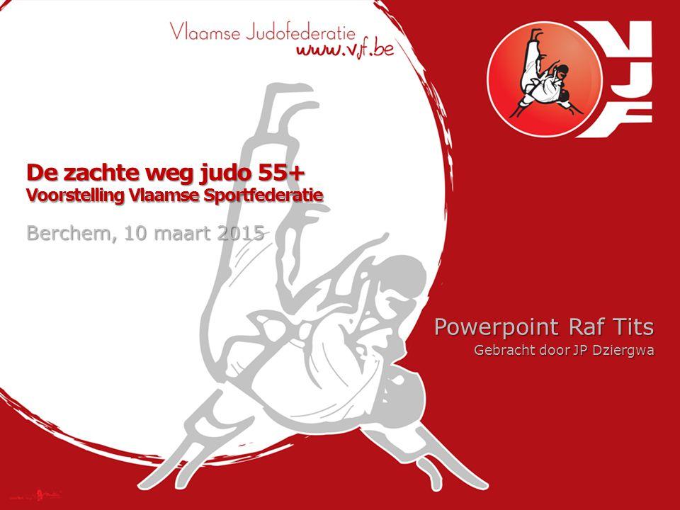 De zachte weg judo 55+ Voorstelling Vlaamse Sportfederatie Powerpoint Raf Tits Gebracht door JP Dziergwa Berchem, 10 maart 2015