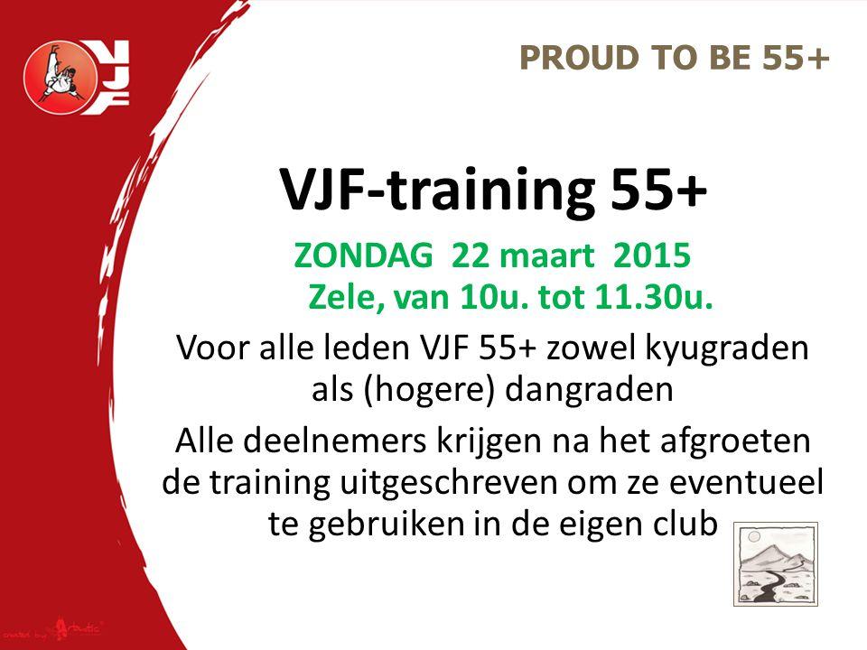 VJF-training 55+ ZONDAG 22 maart 2015 Zele, van 10u. tot 11.30u. Voor alle leden VJF 55+ zowel kyugraden als (hogere) dangraden Alle deelnemers krijge