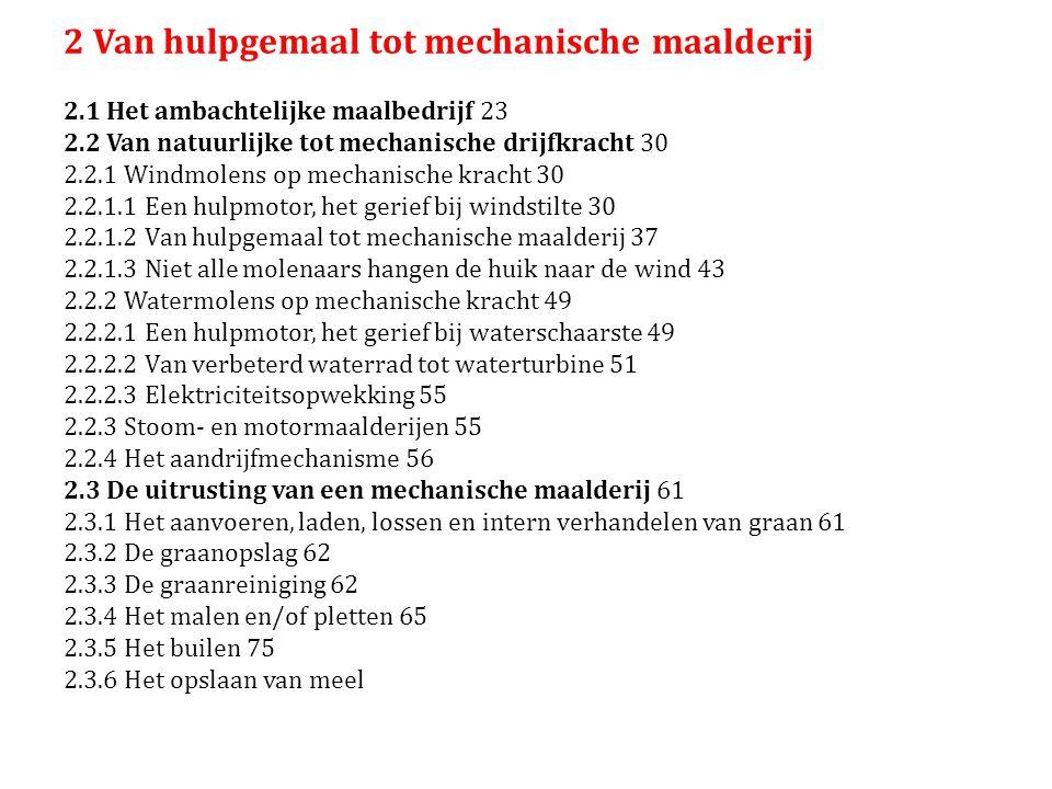 2 Van hulpgemaal tot mechanische maalderij 2.1 Het ambachtelijke maalbedrijf 23 2.2 Van natuurlijke tot mechanische drijfkracht 30 2.2.1 Windmolens op mechanische kracht 30 2.2.1.1 Een hulpmotor, het gerief bij windstilte 30 2.2.1.2 Van hulpgemaal tot mechanische maalderij 37 2.2.1.3 Niet alle molenaars hangen de huik naar de wind 43 2.2.2 Watermolens op mechanische kracht 49 2.2.2.1 Een hulpmotor, het gerief bij waterschaarste 49 2.2.2.2 Van verbeterd waterrad tot waterturbine 51 2.2.2.3 Elektriciteitsopwekking 55 2.2.3 Stoom- en motormaalderijen 55 2.2.4 Het aandrijfmechanisme 56 2.3 De uitrusting van een mechanische maalderij 61 2.3.1 Het aanvoeren, laden, lossen en intern verhandelen van graan 61 2.3.2 De graanopslag 62 2.3.3 De graanreiniging 62 2.3.4 Het malen en/of pletten 65 2.3.5 Het builen 75 2.3.6 Het opslaan van meel