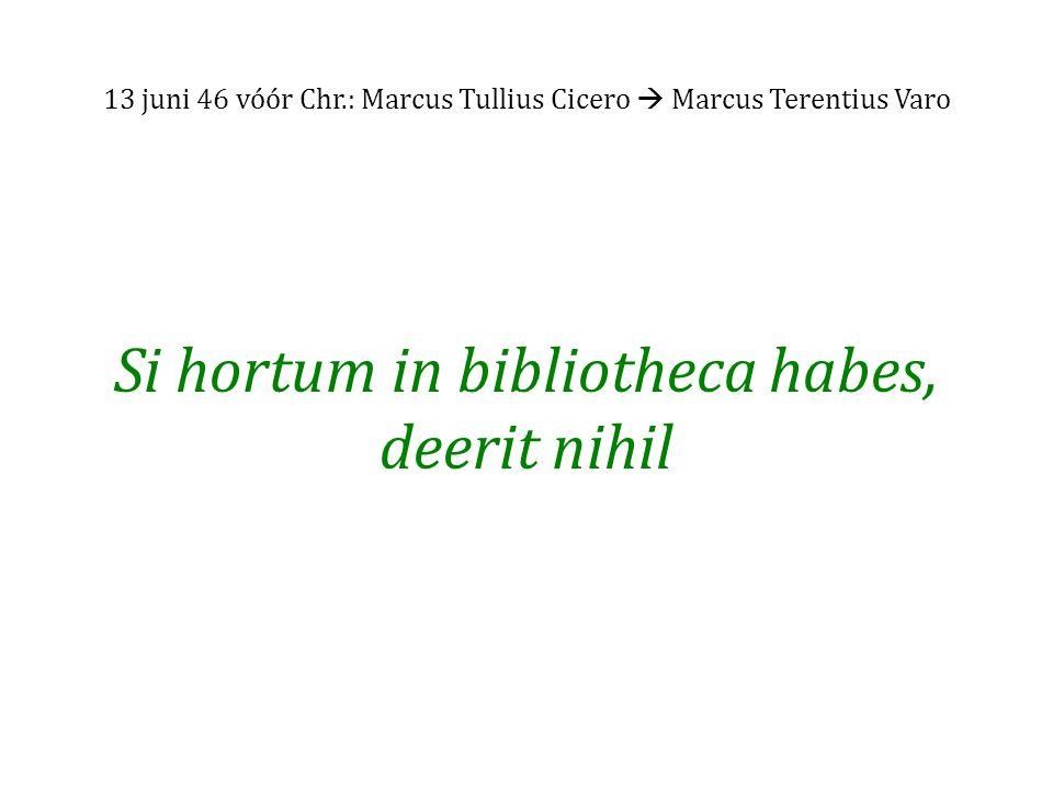 13 juni 46 vóór Chr.: Marcus Tullius Cicero  Marcus Terentius Varo Si hortum in bibliotheca habes, deerit nihil