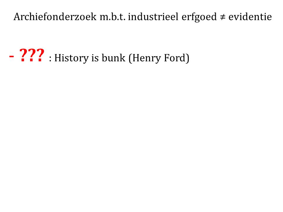 Archiefonderzoek m.b.t. industrieel erfgoed ≠ evidentie -??? : History is bunk (Henry Ford)