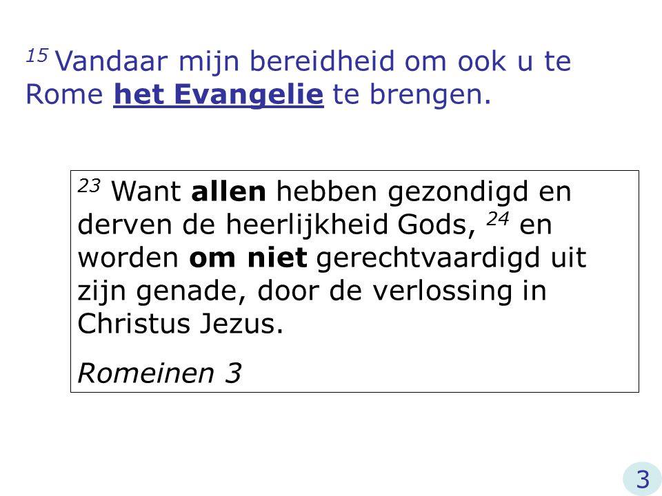 15 Vandaar mijn bereidheid om ook u te Rome het Evangelie te brengen. 23 Want allen hebben gezondigd en derven de heerlijkheid Gods, 24 en worden om n
