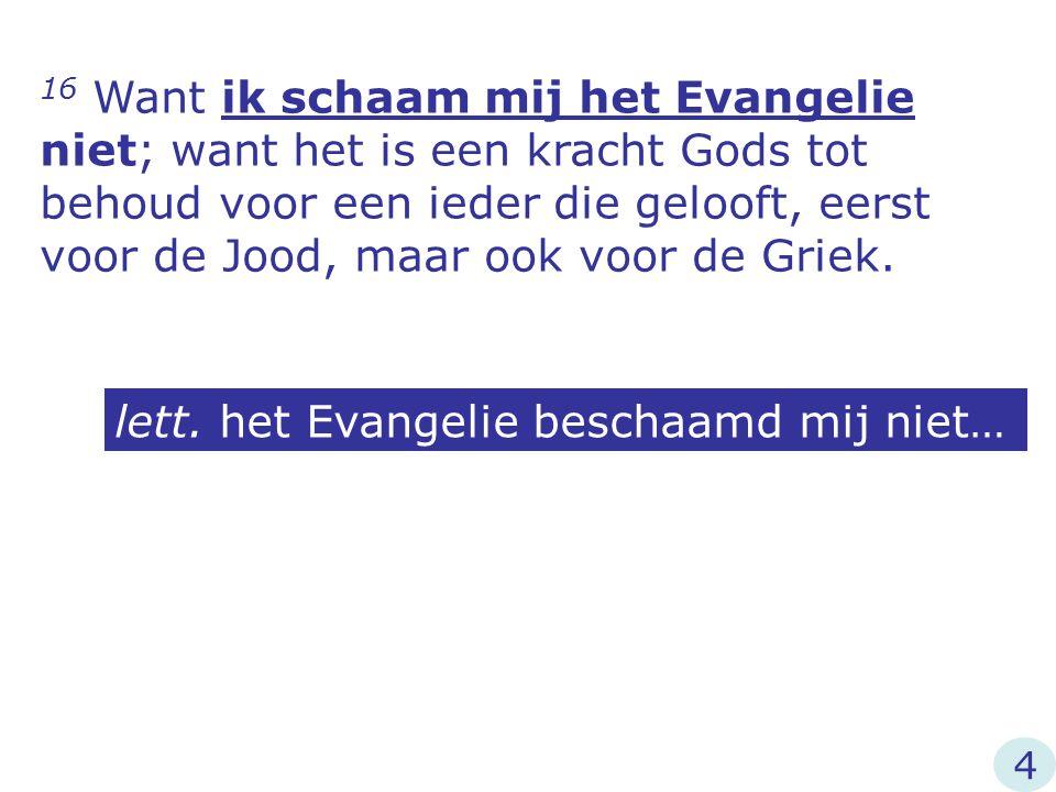 16 Want ik schaam mij het Evangelie niet; want het is een kracht Gods tot behoud voor een ieder die gelooft, eerst voor de Jood, maar ook voor de Grie